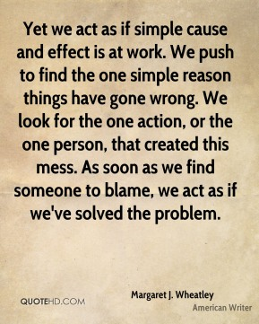 Margaret J. Wheatley - Yet we act as if simple cause and effect is at work. We push to find the one simple reason things have gone wrong. We look for the one action, or the one person, that created this mess. As soon as we find someone to blame, we act as if we've solved the problem.