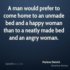 A man would prefer to come home to an unmade bed and a happy woman than to a neatly made bed and an angry woman.