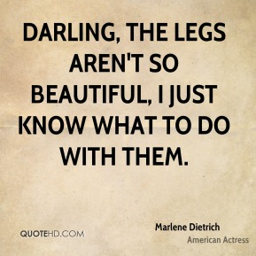 Marlene Dietrich - Darling, the legs aren't so beautiful, I just know what to do with them.