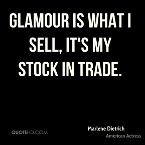 Marlene Dietrich - Glamour is what I sell, it's my stock in trade.
