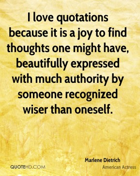 I love quotations because it is a joy to find thoughts one might have, beautifully expressed with much authority by someone recognized wiser than oneself.