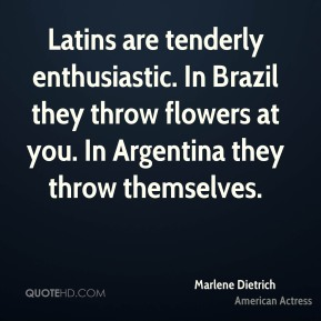 Marlene Dietrich - Latins are tenderly enthusiastic. In Brazil they throw flowers at you. In Argentina they throw themselves.