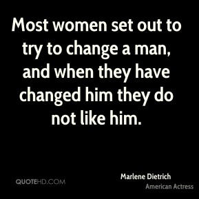 Most women set out to try to change a man, and when they have changed him they do not like him.