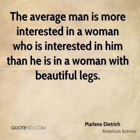 The average man is more interested in a woman who is interested in him than he is in a woman with beautiful legs.