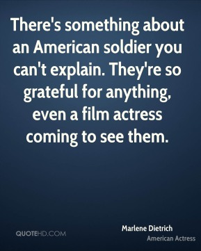 Marlene Dietrich - There's something about an American soldier you can't explain. They're so grateful for anything, even a film actress coming to see them.