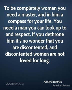 To be completely woman you need a master, and in him a compass for your life. You need a man you can look up to and respect. If you dethrone him it's no wonder that you are discontented, and discontented women are not loved for long.