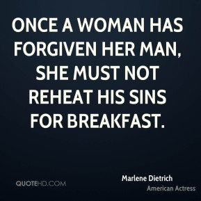 Marlene Dietrich - Once a woman has forgiven her man, she must not reheat his sins for breakfast.