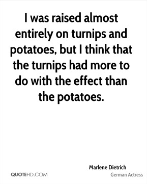 Marlene Dietrich  - I was raised almost entirely on turnips and potatoes, but I think that the turnips had more to do with the effect than the potatoes.