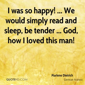 Marlene Dietrich  - I was so happy! ... We would simply read and sleep, be tender ... God, how I loved this man!
