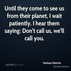 Marlene Dietrich  - Until they come to see us from their planet, I wait patiently. I hear them saying: Don't call us, we'll call you.