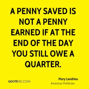 A penny saved is not a penny earned if at the end of the day you still owe a quarter.