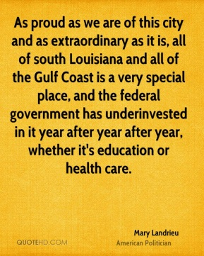 Mary Landrieu - As proud as we are of this city and as extraordinary as it is, all of south Louisiana and all of the Gulf Coast is a very special place, and the federal government has underinvested in it year after year after year, whether it's education or health care.