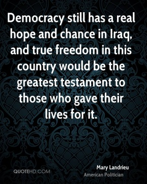 Democracy still has a real hope and chance in Iraq, and true freedom in this country would be the greatest testament to those who gave their lives for it.
