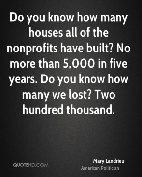 Do you know how many houses all of the nonprofits have built? No more than 5,000 in five years. Do you know how many we lost? Two hundred thousand.