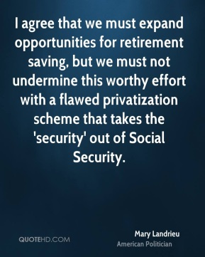 I agree that we must expand opportunities for retirement saving, but we must not undermine this worthy effort with a flawed privatization scheme that takes the 'security' out of Social Security.