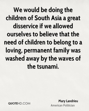 We would be doing the children of South Asia a great disservice if we allowed ourselves to believe that the need of children to belong to a loving, permanent family was washed away by the waves of the tsunami.