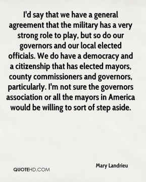 Mary Landrieu  - I'd say that we have a general agreement that the military has a very strong role to play, but so do our governors and our local elected officials. We do have a democracy and a citizenship that has elected mayors, county commissioners and governors, particularly. I'm not sure the governors association or all the mayors in America would be willing to sort of step aside.
