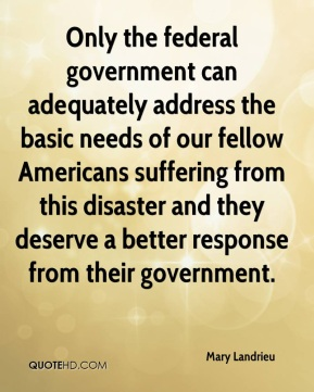 Mary Landrieu  - Only the federal government can adequately address the basic needs of our fellow Americans suffering from this disaster and they deserve a better response from their government.
