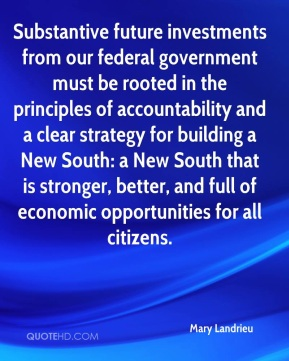 Mary Landrieu  - Substantive future investments from our federal government must be rooted in the principles of accountability and a clear strategy for building a New South: a New South that is stronger, better, and full of economic opportunities for all citizens.