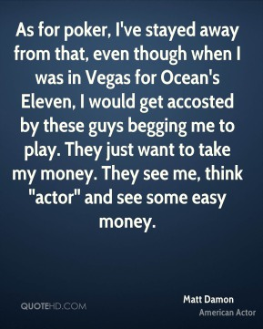 """Matt Damon - As for poker, I've stayed away from that, even though when I was in Vegas for Ocean's Eleven, I would get accosted by these guys begging me to play. They just want to take my money. They see me, think """"actor"""" and see some easy money."""