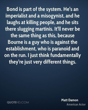 Matt Damon - Bond is part of the system. He's an imperialist and a misogynist, and he laughs at killing people, and he sits there slugging martinis. It'll never be the same thing as this, because Bourne is a guy who is against the establishment, who is paranoid and on the run. I just think fundamentally they're just very different things.