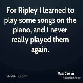 Matt Damon - For Ripley I learned to play some songs on the piano, and I never really played them again.