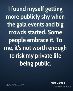 Matt Damon - I found myself getting more publicly shy when the gala events and big crowds started. Some people embrace it. To me, it's not worth enough to risk my private life being public.