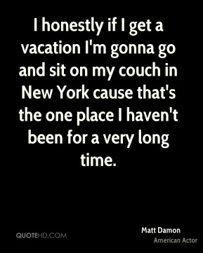 Matt Damon - I honestly if I get a vacation I'm gonna go and sit on my couch in New York cause that's the one place I haven't been for a very long time.