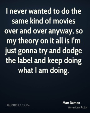 Matt Damon - I never wanted to do the same kind of movies over and over anyway, so my theory on it all is I'm just gonna try and dodge the label and keep doing what I am doing.
