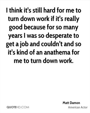 Matt Damon - I think it's still hard for me to turn down work if it's really good because for so many years I was so desperate to get a job and couldn't and so it's kind of an anathema for me to turn down work.