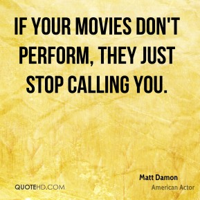 Matt Damon - If your movies don't perform, they just stop calling you.