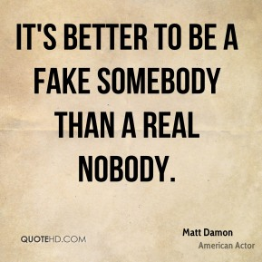 Matt Damon - It's better to be a fake somebody than a real nobody.