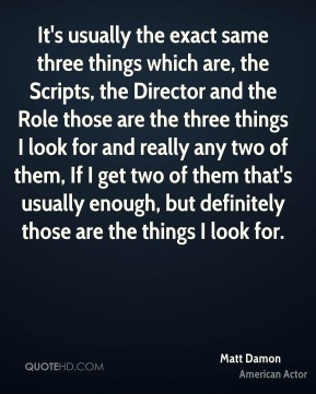 It's usually the exact same three things which are, the Scripts, the Director and the Role those are the three things I look for and really any two of them, If I get two of them that's usually enough, but definitely those are the things I look for.