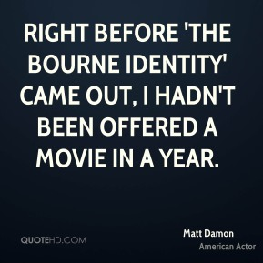 Right before 'The Bourne Identity' came out, I hadn't been offered a movie in a year.