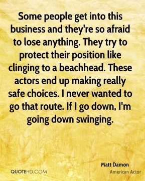 Matt Damon - Some people get into this business and they're so afraid to lose anything. They try to protect their position like clinging to a beachhead. These actors end up making really safe choices. I never wanted to go that route. If I go down, I'm going down swinging.