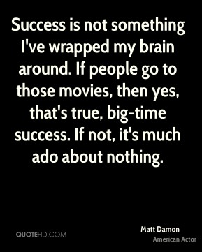 Matt Damon - Success is not something I've wrapped my brain around. If people go to those movies, then yes, that's true, big-time success. If not, it's much ado about nothing.