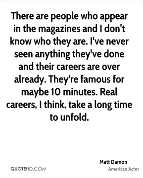 Matt Damon - There are people who appear in the magazines and I don't know who they are. I've never seen anything they've done and their careers are over already. They're famous for maybe 10 minutes. Real careers, I think, take a long time to unfold.