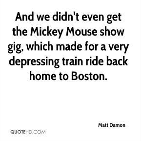 Matt Damon  - And we didn't even get the Mickey Mouse show gig, which made for a very depressing train ride back home to Boston.