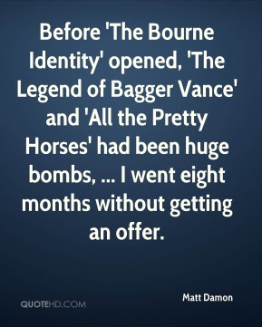Before 'The Bourne Identity' opened, 'The Legend of Bagger Vance' and 'All the Pretty Horses' had been huge bombs, ... I went eight months without getting an offer.