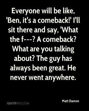 Everyone will be like, 'Ben, it's a comeback!' I'll sit there and say, 'What the f---? A comeback? What are you talking about? The guy has always been great. He never went anywhere.