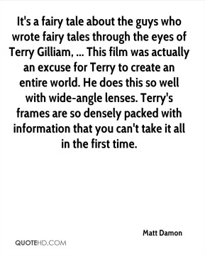 It's a fairy tale about the guys who wrote fairy tales through the eyes of Terry Gilliam, ... This film was actually an excuse for Terry to create an entire world. He does this so well with wide-angle lenses. Terry's frames are so densely packed with information that you can't take it all in the first time.