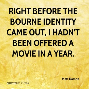 Right before The Bourne Identity came out, I hadn't been offered a movie in a year.