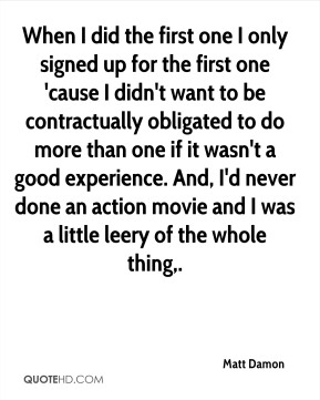 When I did the first one I only signed up for the first one 'cause I didn't want to be contractually obligated to do more than one if it wasn't a good experience. And, I'd never done an action movie and I was a little leery of the whole thing.