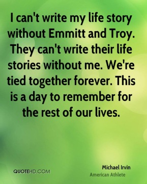 Michael Irvin - I can't write my life story without Emmitt and Troy. They can't write their life stories without me. We're tied together forever. This is a day to remember for the rest of our lives.
