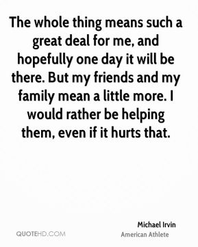 Michael Irvin - The whole thing means such a great deal for me, and hopefully one day it will be there. But my friends and my family mean a little more. I would rather be helping them, even if it hurts that.