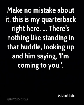 Make no mistake about it, this is my quarterback right here, ... There's nothing like standing in that huddle, looking up and him saying, 'I'm coming to you.'.
