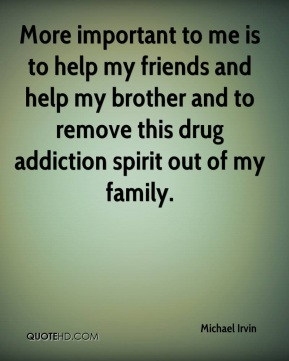 Michael Irvin  - More important to me is to help my friends and help my brother and to remove this drug addiction spirit out of my family.