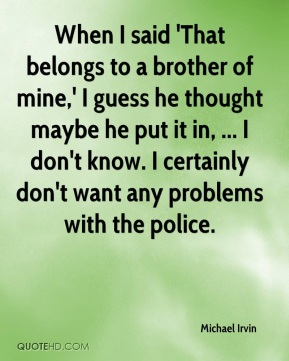 When I said 'That belongs to a brother of mine,' I guess he thought maybe he put it in, ... I don't know. I certainly don't want any problems with the police.
