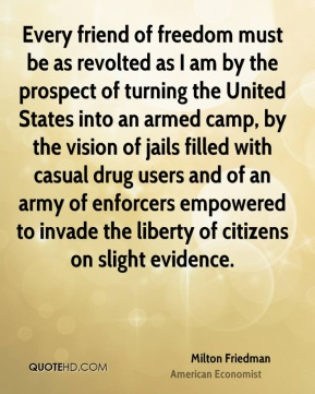 Milton Friedman - Every friend of freedom must be as revolted as I am by the prospect of turning the United States into an armed camp, by the vision of jails filled with casual drug users and of an army of enforcers empowered to invade the liberty of citizens on slight evidence.