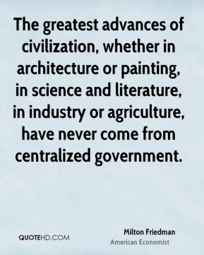 The greatest advances of civilization, whether in architecture or painting, in science and literature, in industry or agriculture, have never come from centralized government.